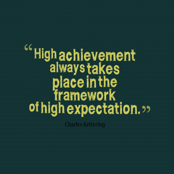 high achievement always takes place in the framewrk of high expectation